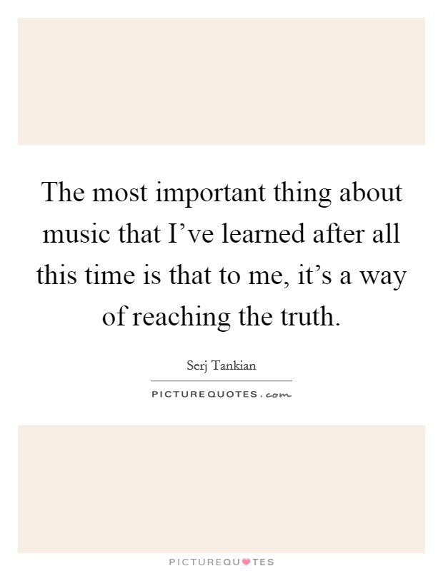 The most important thing about music that I've learned after all this time is that to me, it's a way of reaching the truth Picture Quote #1