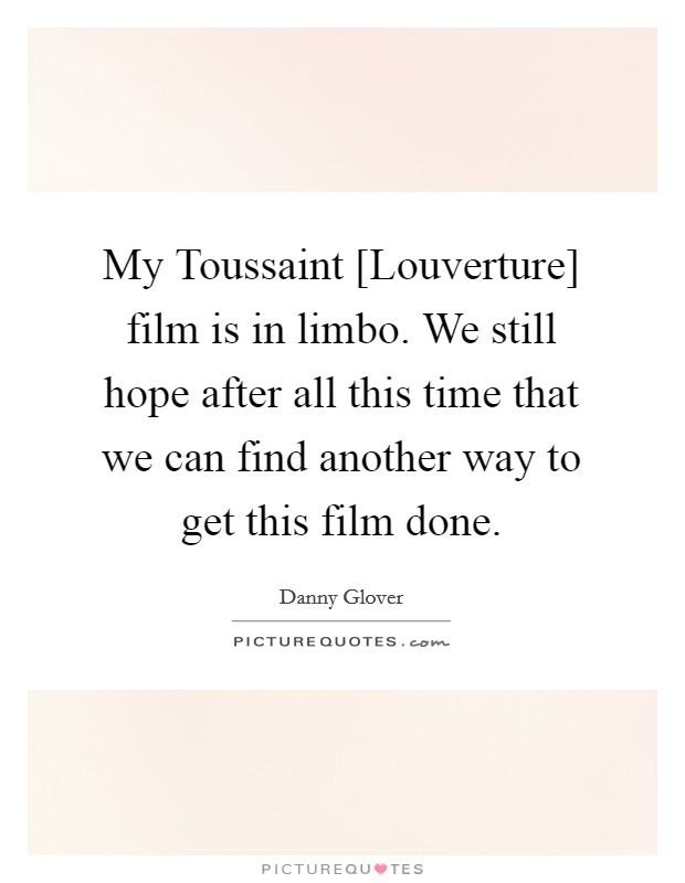 My Toussaint [Louverture] film is in limbo. We still hope after all this time that we can find another way to get this film done Picture Quote #1
