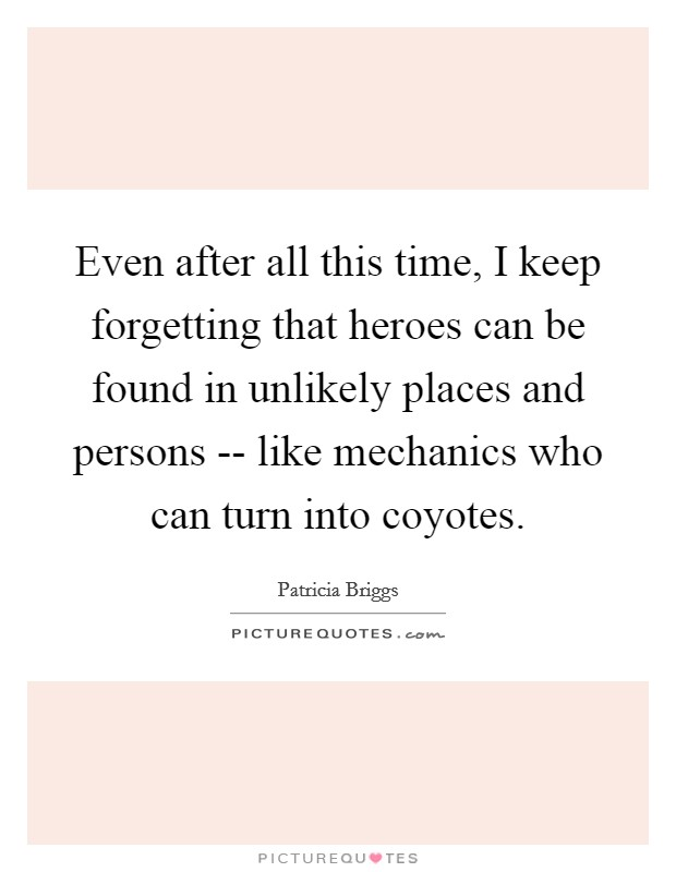 Even after all this time, I keep forgetting that heroes can be found in unlikely places and persons -- like mechanics who can turn into coyotes Picture Quote #1
