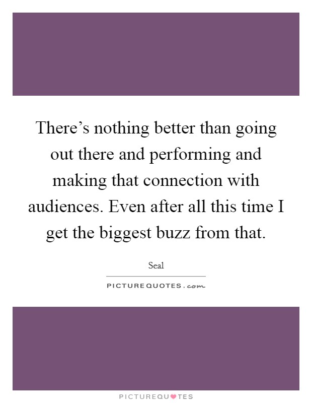 There's nothing better than going out there and performing and making that connection with audiences. Even after all this time I get the biggest buzz from that Picture Quote #1