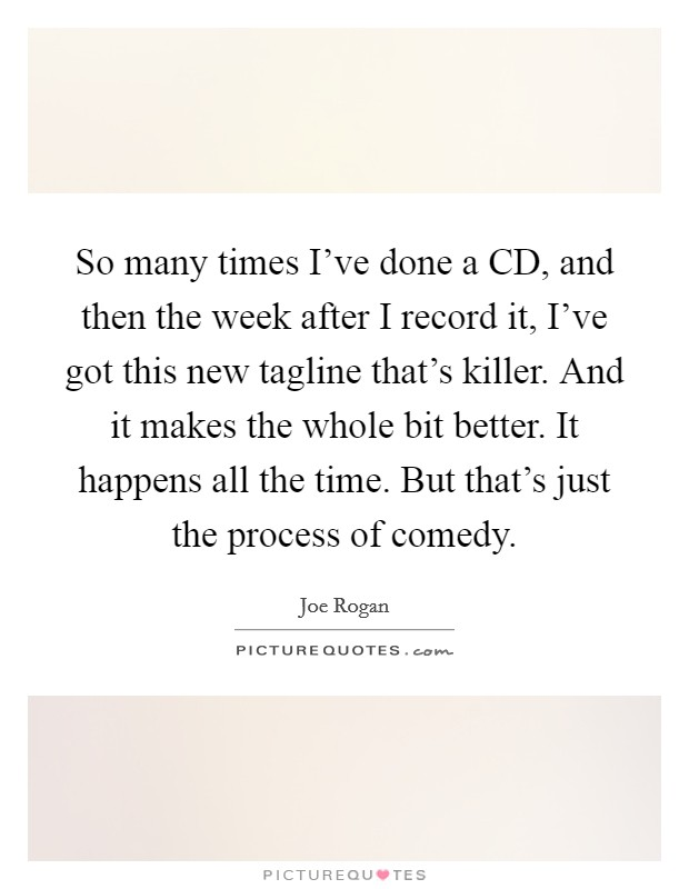 So many times I've done a CD, and then the week after I record it, I've got this new tagline that's killer. And it makes the whole bit better. It happens all the time. But that's just the process of comedy Picture Quote #1