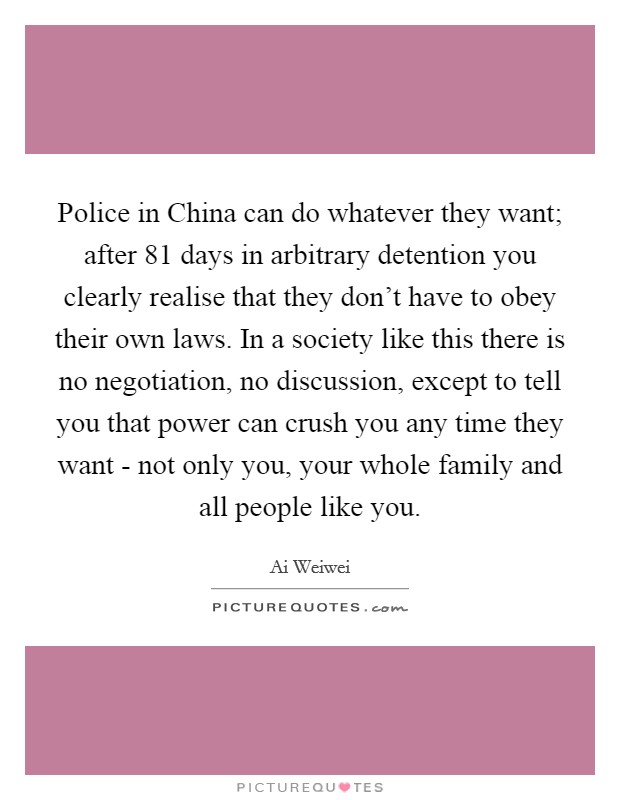 Police in China can do whatever they want; after 81 days in arbitrary detention you clearly realise that they don't have to obey their own laws. In a society like this there is no negotiation, no discussion, except to tell you that power can crush you any time they want - not only you, your whole family and all people like you Picture Quote #1