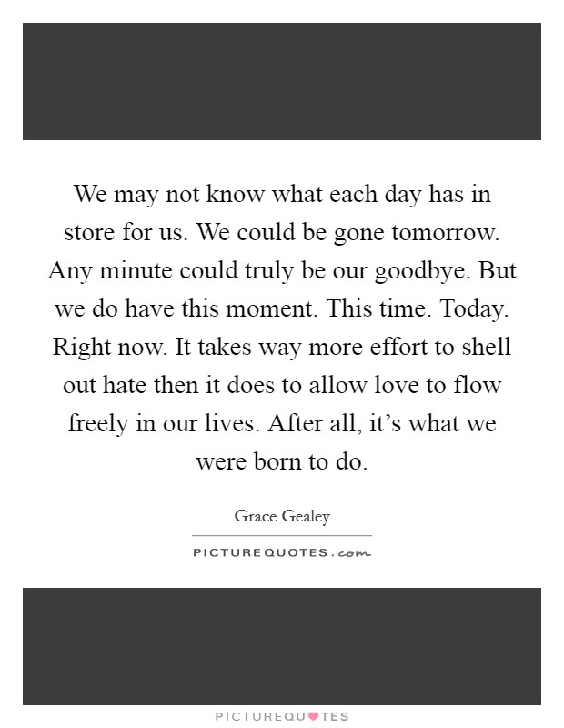 We may not know what each day has in store for us. We could be gone tomorrow. Any minute could truly be our goodbye. But we do have this moment. This time. Today. Right now. It takes way more effort to shell out hate then it does to allow love to flow freely in our lives. After all, it's what we were born to do Picture Quote #1