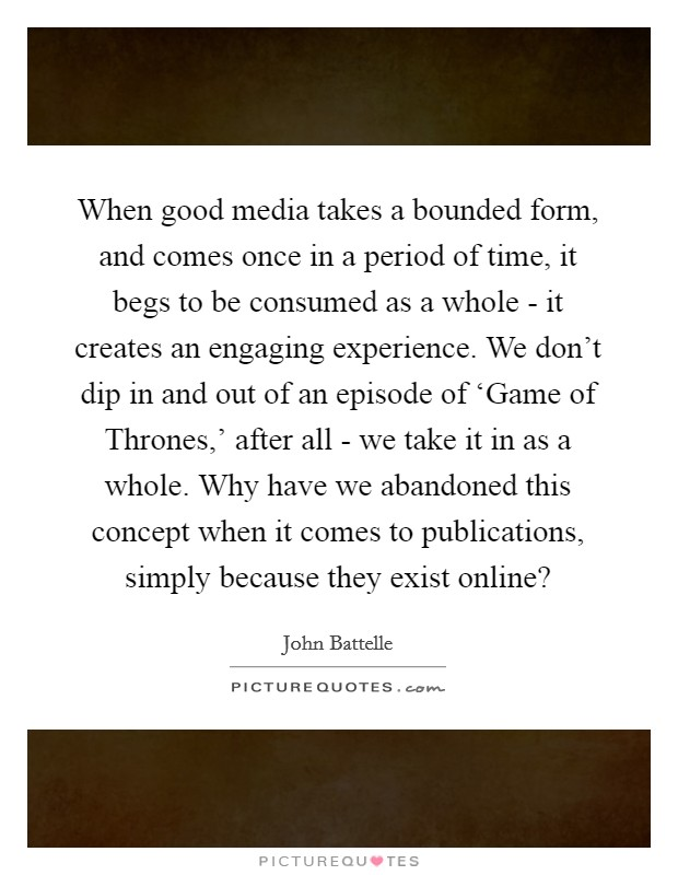 When good media takes a bounded form, and comes once in a period of time, it begs to be consumed as a whole - it creates an engaging experience. We don't dip in and out of an episode of 'Game of Thrones,' after all - we take it in as a whole. Why have we abandoned this concept when it comes to publications, simply because they exist online? Picture Quote #1