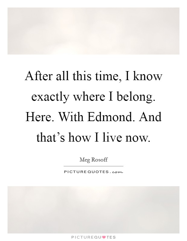 After all this time, I know exactly where I belong. Here. With Edmond. And that's how I live now Picture Quote #1