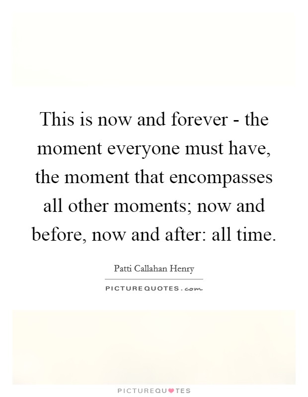 This is now and forever - the moment everyone must have, the moment that encompasses all other moments; now and before, now and after: all time. Picture Quote #1