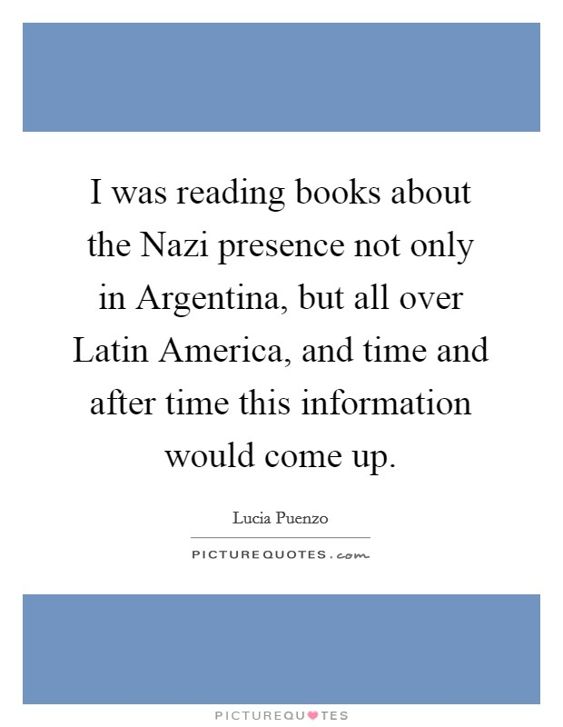 I was reading books about the Nazi presence not only in Argentina, but all over Latin America, and time and after time this information would come up Picture Quote #1