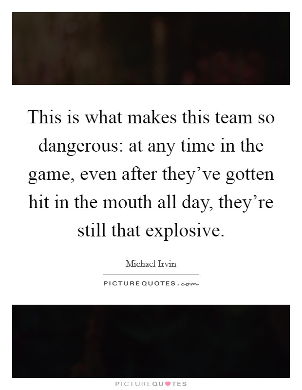 This is what makes this team so dangerous: at any time in the game, even after they've gotten hit in the mouth all day, they're still that explosive Picture Quote #1
