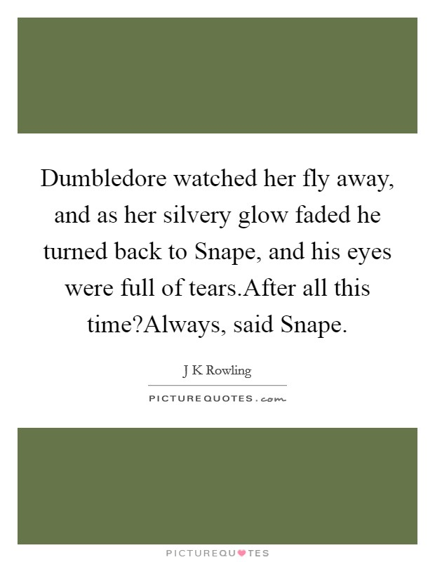 Dumbledore watched her fly away, and as her silvery glow faded he turned back to Snape, and his eyes were full of tears.After all this time?Always, said Snape Picture Quote #1