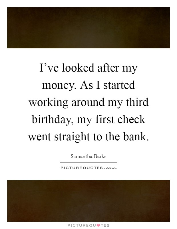 I've looked after my money. As I started working around my third birthday, my first check went straight to the bank Picture Quote #1