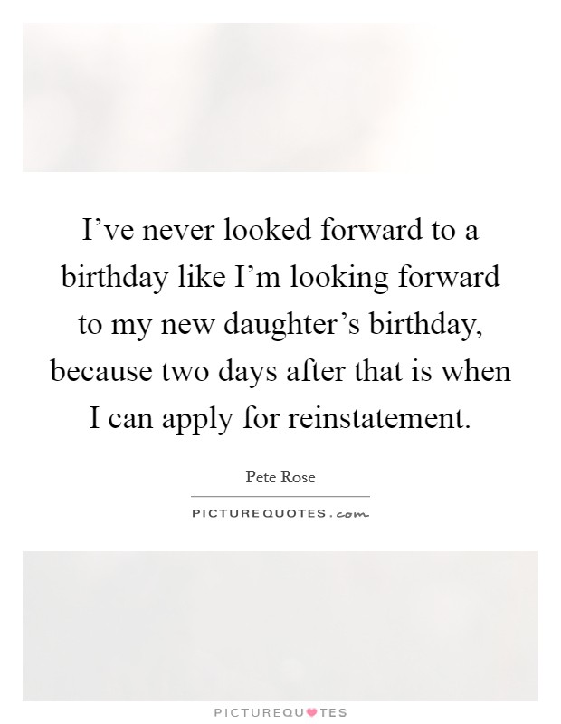I've never looked forward to a birthday like I'm looking forward to my new daughter's birthday, because two days after that is when I can apply for reinstatement. Picture Quote #1