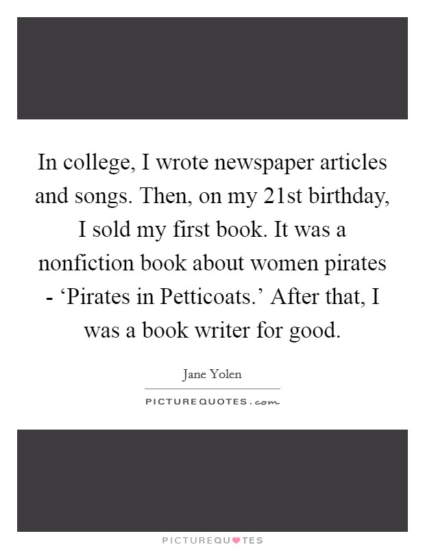 In college, I wrote newspaper articles and songs. Then, on my 21st birthday, I sold my first book. It was a nonfiction book about women pirates - 'Pirates in Petticoats.' After that, I was a book writer for good Picture Quote #1
