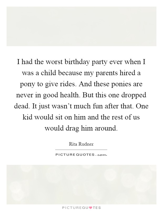 I had the worst birthday party ever when I was a child because my parents hired a pony to give rides. And these ponies are never in good health. But this one dropped dead. It just wasn't much fun after that. One kid would sit on him and the rest of us would drag him around Picture Quote #1