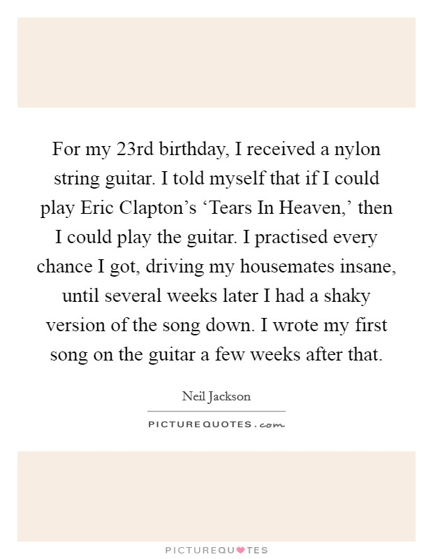 For my 23rd birthday, I received a nylon string guitar. I told myself that if I could play Eric Clapton's 'Tears In Heaven,' then I could play the guitar. I practised every chance I got, driving my housemates insane, until several weeks later I had a shaky version of the song down. I wrote my first song on the guitar a few weeks after that Picture Quote #1