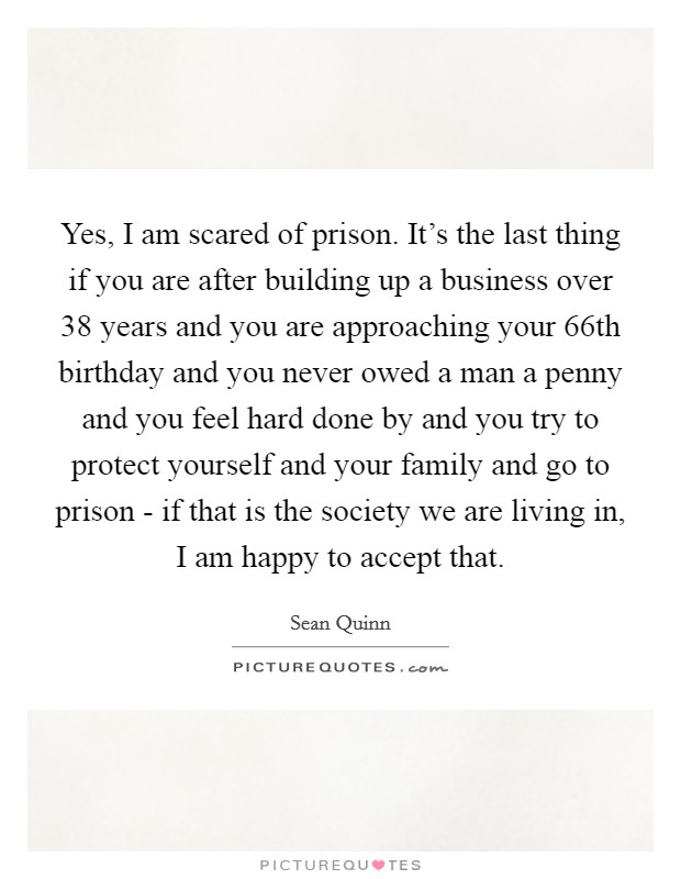 Yes, I am scared of prison. It's the last thing if you are after building up a business over 38 years and you are approaching your 66th birthday and you never owed a man a penny and you feel hard done by and you try to protect yourself and your family and go to prison - if that is the society we are living in, I am happy to accept that Picture Quote #1
