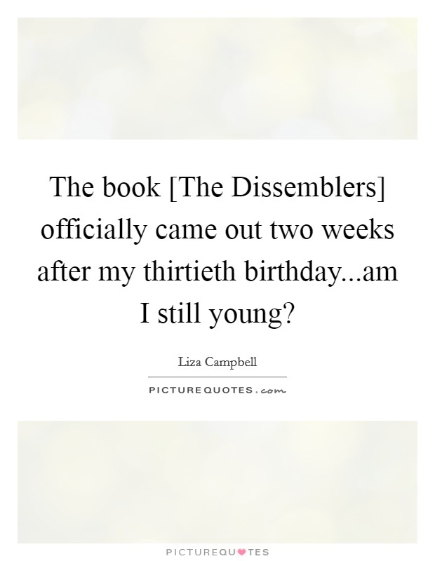 The book [The Dissemblers] officially came out two weeks after my thirtieth birthday...am I still young? Picture Quote #1