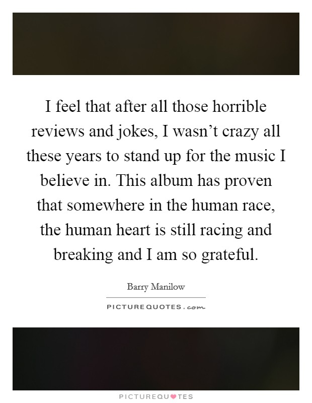 I feel that after all those horrible reviews and jokes, I wasn't crazy all these years to stand up for the music I believe in. This album has proven that somewhere in the human race, the human heart is still racing and breaking and I am so grateful Picture Quote #1