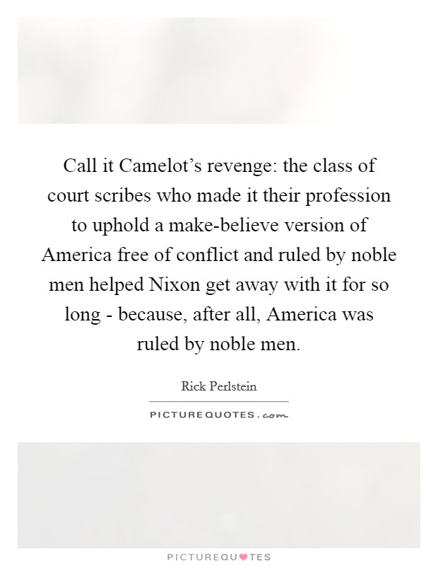 Call it Camelot's revenge: the class of court scribes who made it their profession to uphold a make-believe version of America free of conflict and ruled by noble men helped Nixon get away with it for so long - because, after all, America was ruled by noble men Picture Quote #1