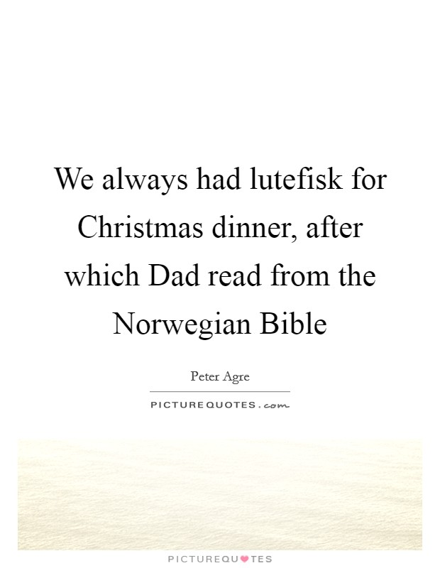We always had lutefisk for Christmas dinner, after which Dad read from the Norwegian Bible Picture Quote #1