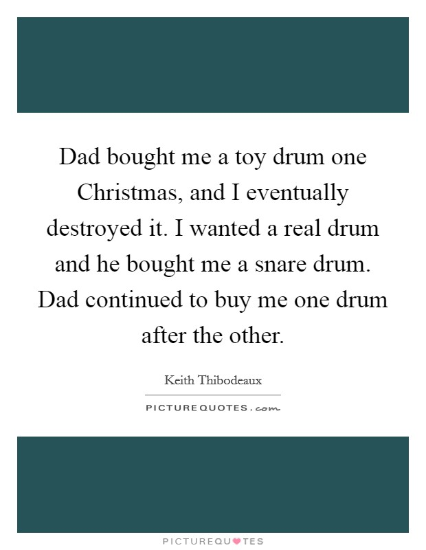 Dad bought me a toy drum one Christmas, and I eventually destroyed it. I wanted a real drum and he bought me a snare drum. Dad continued to buy me one drum after the other Picture Quote #1
