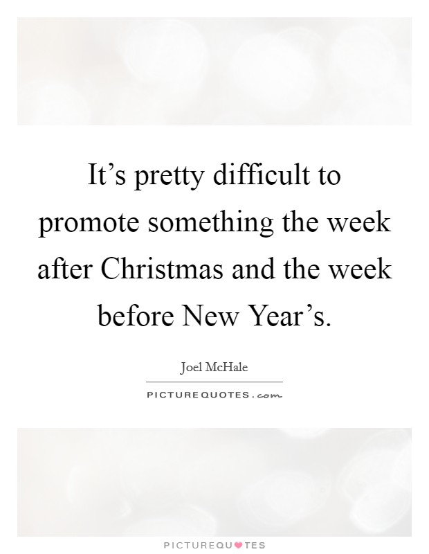 It's pretty difficult to promote something the week after Christmas and the week before New Year's Picture Quote #1