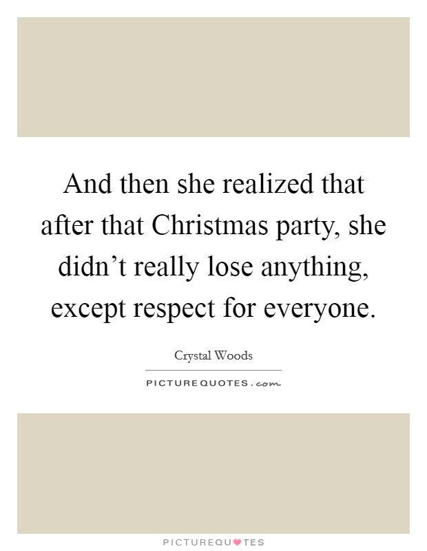 And then she realized that after that Christmas party, she didn't really lose anything, except respect for everyone Picture Quote #1