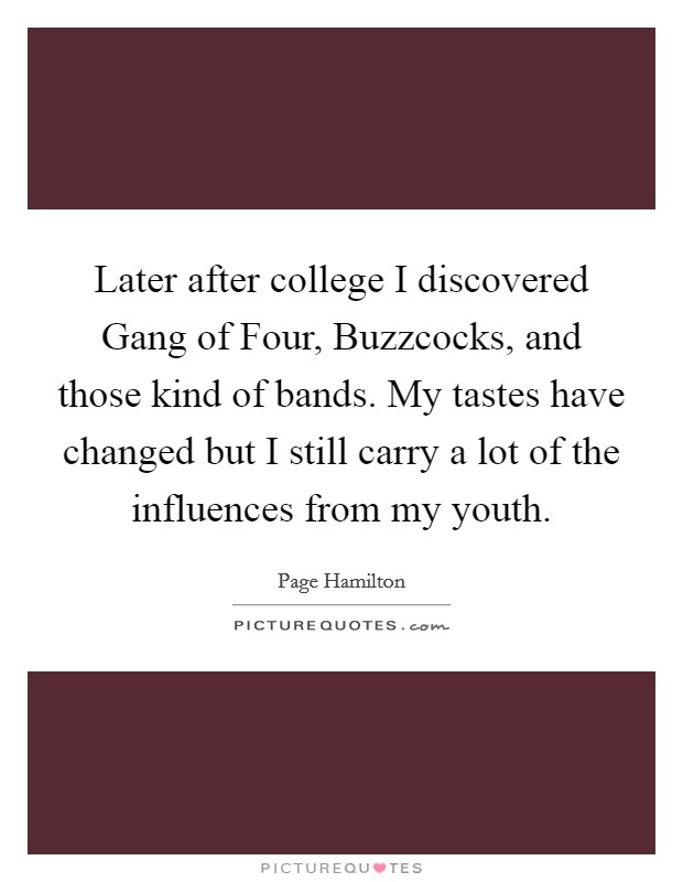 Later after college I discovered Gang of Four, Buzzcocks, and those kind of bands. My tastes have changed but I still carry a lot of the influences from my youth Picture Quote #1