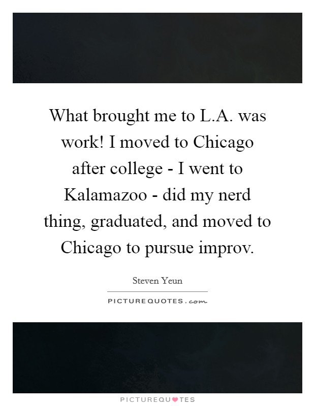 What brought me to L.A. was work! I moved to Chicago after college - I went to Kalamazoo - did my nerd thing, graduated, and moved to Chicago to pursue improv Picture Quote #1