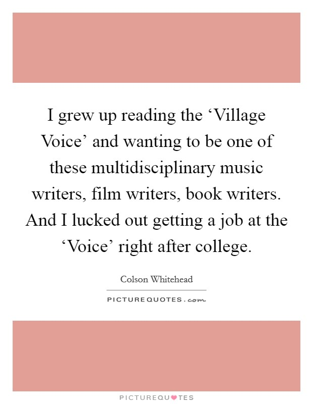 I grew up reading the 'Village Voice' and wanting to be one of these multidisciplinary music writers, film writers, book writers. And I lucked out getting a job at the 'Voice' right after college Picture Quote #1