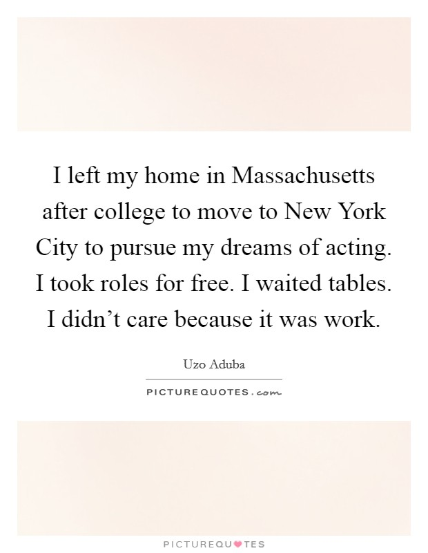 I left my home in Massachusetts after college to move to New York City to pursue my dreams of acting. I took roles for free. I waited tables. I didn't care because it was work Picture Quote #1