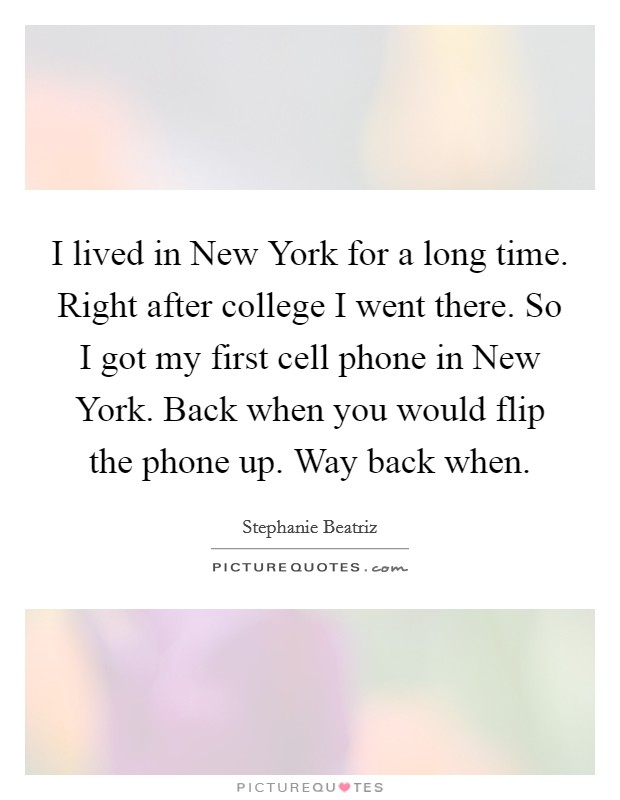I lived in New York for a long time. Right after college I went there. So I got my first cell phone in New York. Back when you would flip the phone up. Way back when Picture Quote #1
