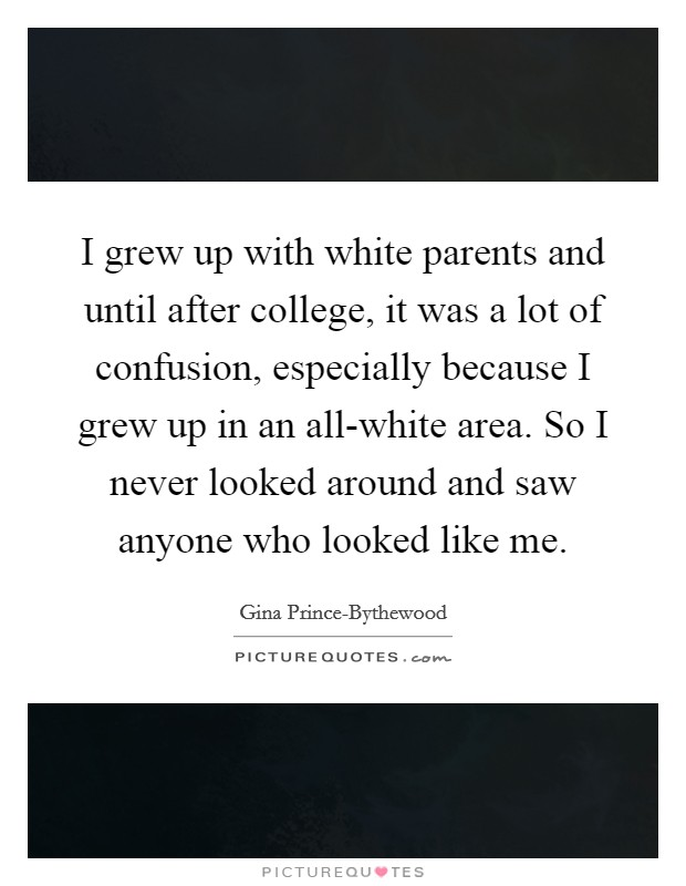 I grew up with white parents and until after college, it was a lot of confusion, especially because I grew up in an all-white area. So I never looked around and saw anyone who looked like me Picture Quote #1
