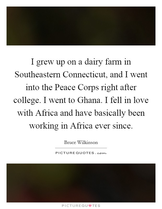 I grew up on a dairy farm in Southeastern Connecticut, and I went into the Peace Corps right after college. I went to Ghana. I fell in love with Africa and have basically been working in Africa ever since Picture Quote #1