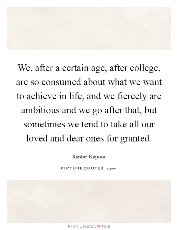 We, after a certain age, after college, are so consumed about what we want to achieve in life, and we fiercely are ambitious and we go after that, but sometimes we tend to take all our loved and dear ones for granted Picture Quote #1