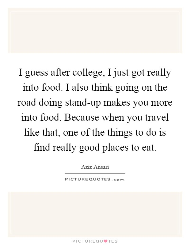 I guess after college, I just got really into food. I also think going on the road doing stand-up makes you more into food. Because when you travel like that, one of the things to do is find really good places to eat Picture Quote #1