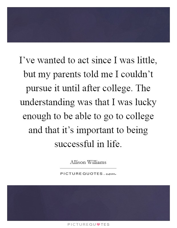 I've wanted to act since I was little, but my parents told me I couldn't pursue it until after college. The understanding was that I was lucky enough to be able to go to college and that it's important to being successful in life Picture Quote #1