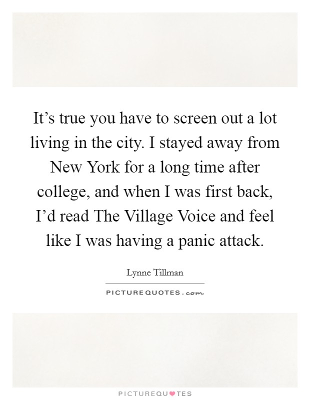 It's true you have to screen out a lot living in the city. I stayed away from New York for a long time after college, and when I was first back, I'd read The Village Voice and feel like I was having a panic attack Picture Quote #1