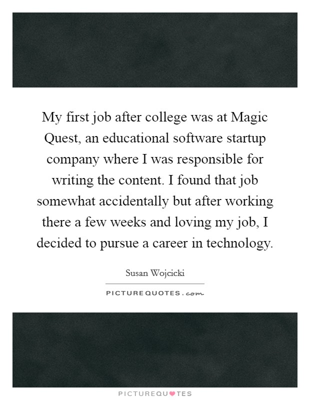 My first job after college was at Magic Quest, an educational software startup company where I was responsible for writing the content. I found that job somewhat accidentally but after working there a few weeks and loving my job, I decided to pursue a career in technology Picture Quote #1