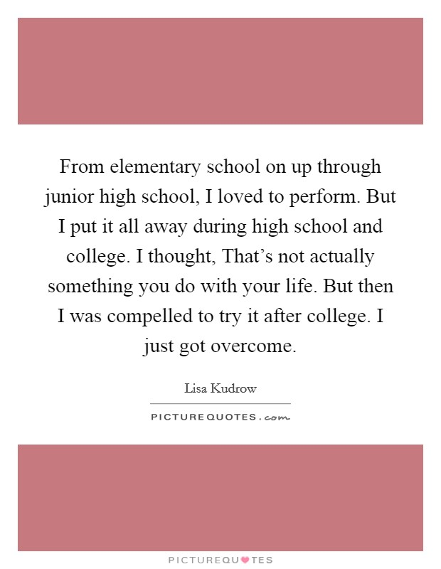 From elementary school on up through junior high school, I loved to perform. But I put it all away during high school and college. I thought, That's not actually something you do with your life. But then I was compelled to try it after college. I just got overcome Picture Quote #1