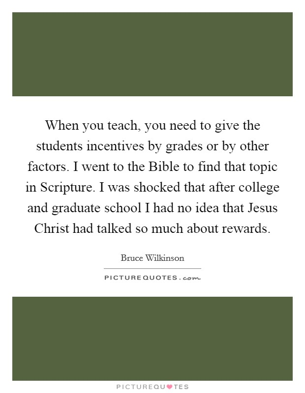 When you teach, you need to give the students incentives by grades or by other factors. I went to the Bible to find that topic in Scripture. I was shocked that after college and graduate school I had no idea that Jesus Christ had talked so much about rewards Picture Quote #1