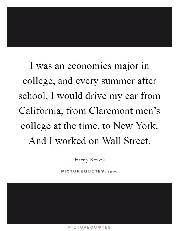 I was an economics major in college, and every summer after school, I would drive my car from California, from Claremont men's college at the time, to New York. And I worked on Wall Street Picture Quote #1