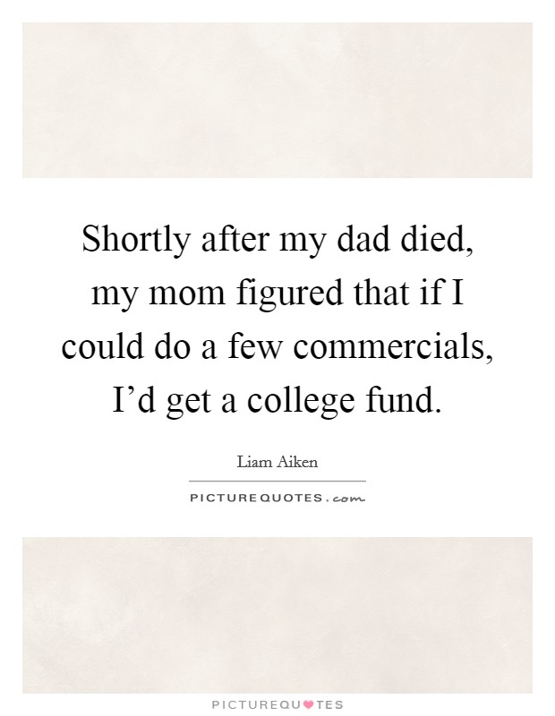 Shortly after my dad died, my mom figured that if I could do a few commercials, I'd get a college fund Picture Quote #1