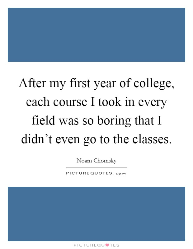 After my first year of college, each course I took in every field was so boring that I didn't even go to the classes Picture Quote #1
