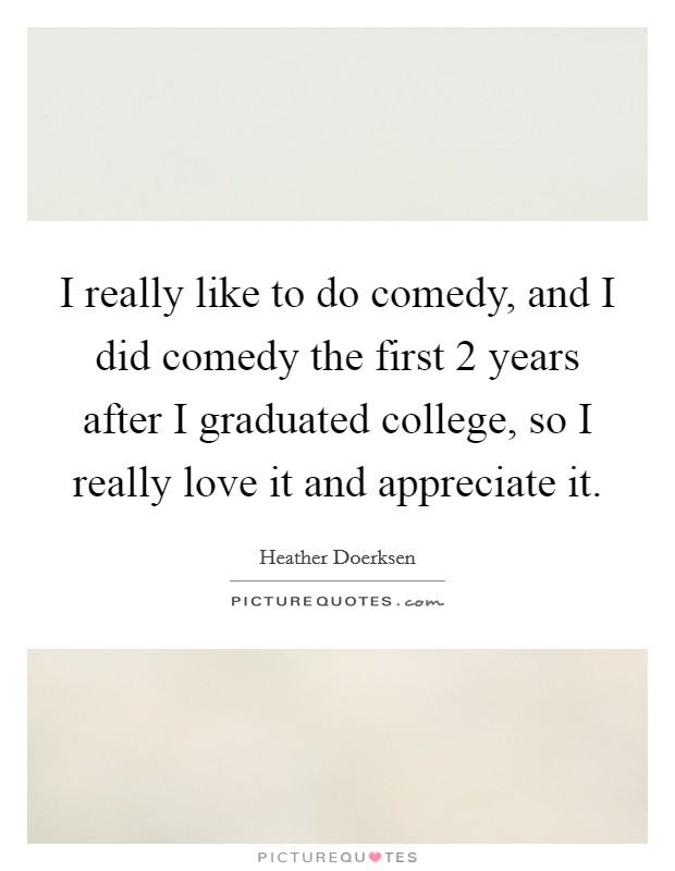 I really like to do comedy, and I did comedy the first 2 years after I graduated college, so I really love it and appreciate it Picture Quote #1