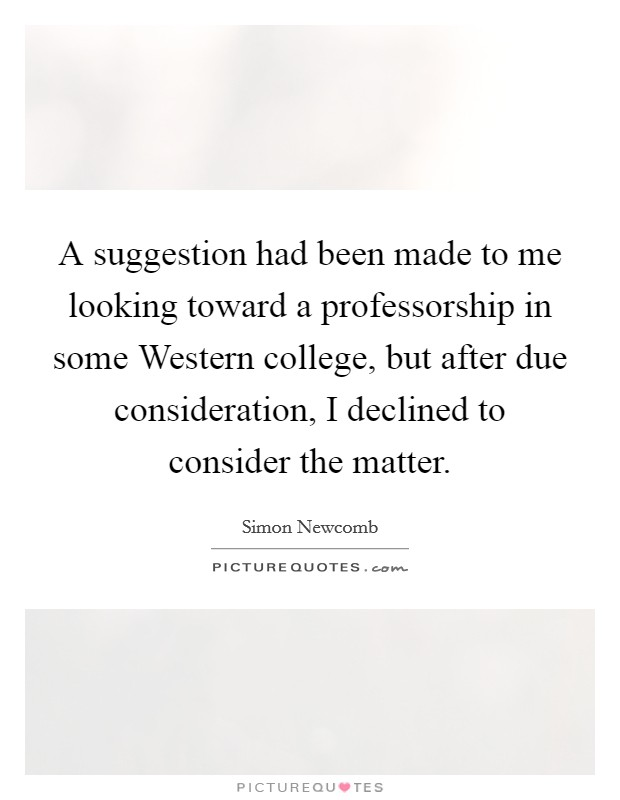 A suggestion had been made to me looking toward a professorship in some Western college, but after due consideration, I declined to consider the matter Picture Quote #1