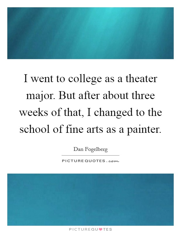 I went to college as a theater major. But after about three weeks of that, I changed to the school of fine arts as a painter Picture Quote #1