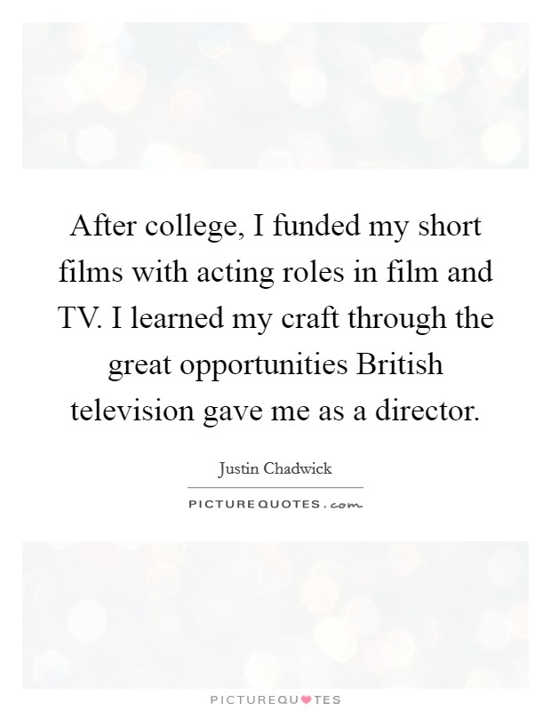 After college, I funded my short films with acting roles in film and TV. I learned my craft through the great opportunities British television gave me as a director Picture Quote #1