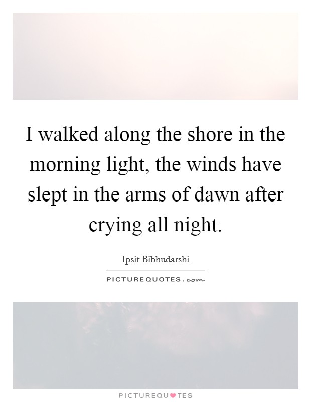 I walked along the shore in the morning light, the winds have slept in the arms of dawn after crying all night Picture Quote #1