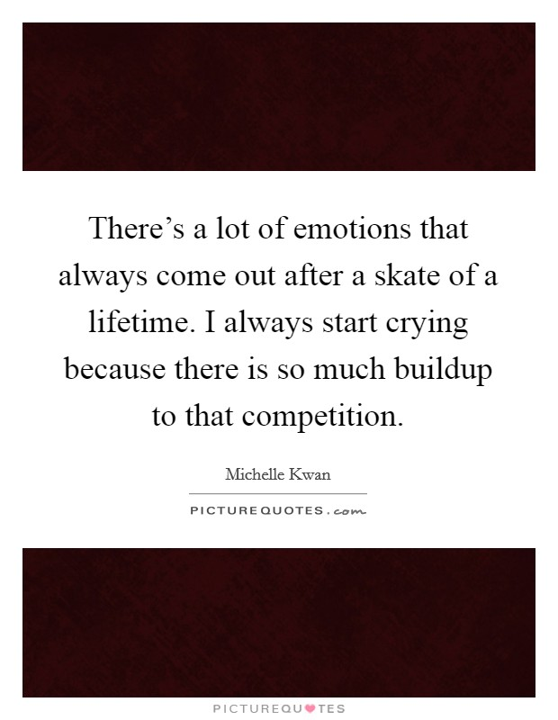 There's a lot of emotions that always come out after a skate of a lifetime. I always start crying because there is so much buildup to that competition Picture Quote #1