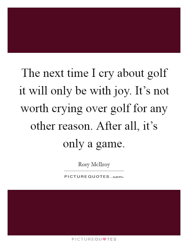 The next time I cry about golf it will only be with joy. It's not worth crying over golf for any other reason. After all, it's only a game Picture Quote #1
